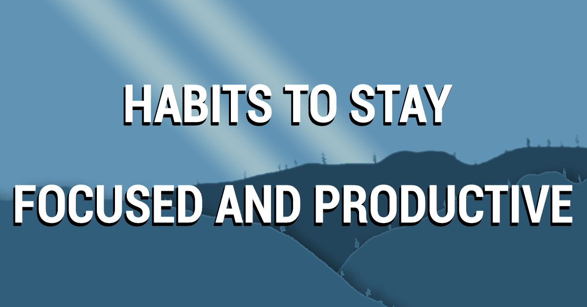 Habits to stay focused and productive